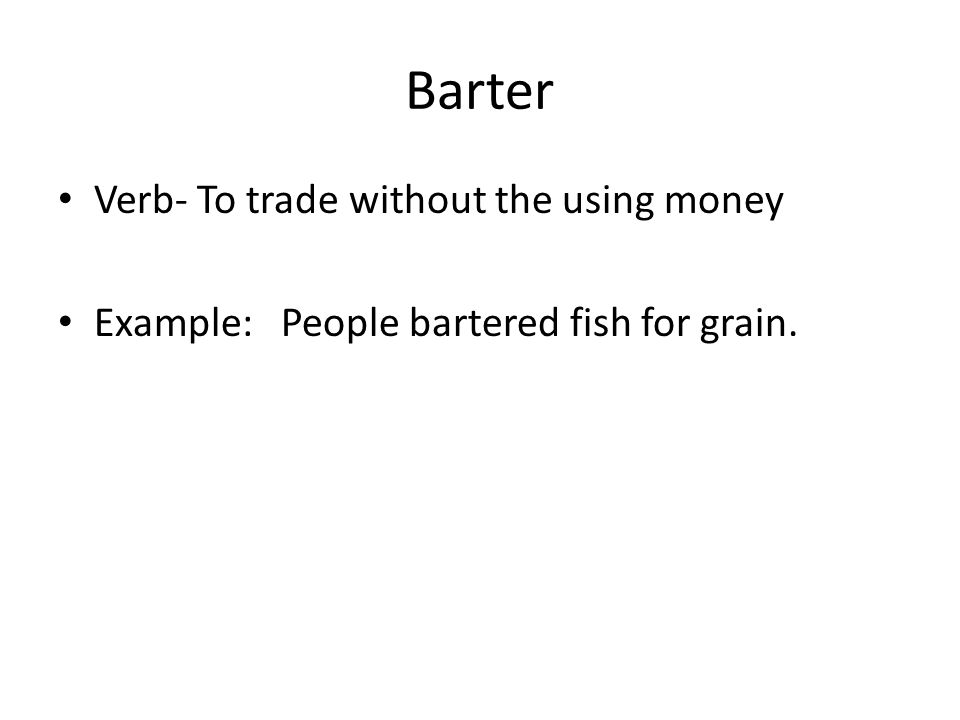 Barter Verb- To trade without the using money Example: People bartered fish for grain.
