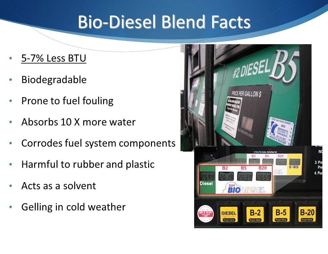 Bio-Diesel Blend Facts 5-7% Less BTU Biodegradable Prone to fuel fouling Absorbs 10 X more water Corrodes fuel system components Harmful to rubber and plastic Acts as a solvent Gelling in cold weather
