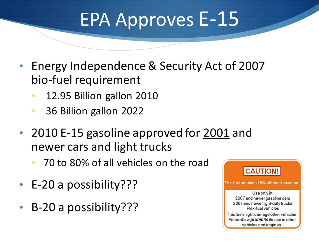 EPA Approves E-15 Energy Independence & Security Act of 2007 bio-fuel requirement 12.95 Billion gallon 2010 36 Billion gallon 2022 2010 E-15 gasoline approved for 2001 and newer cars and light trucks 70 to 80% of all vehicles on the road E-20 a possibility??.