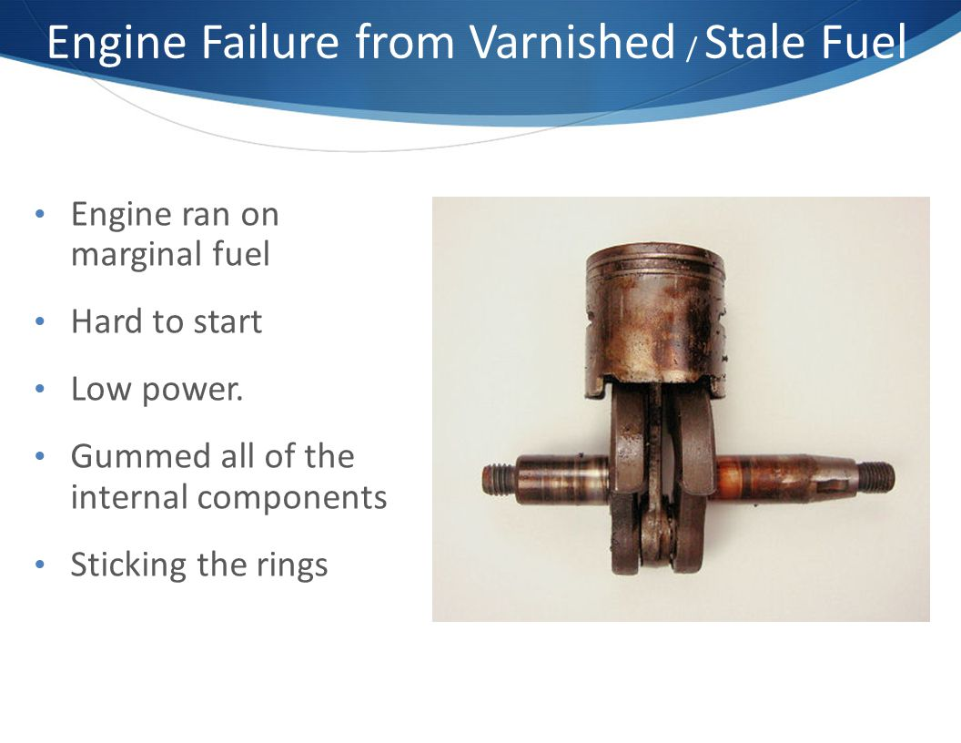 Engine Failure from Varnished / Stale Fuel Engine ran on marginal fuel Hard to start Low power.