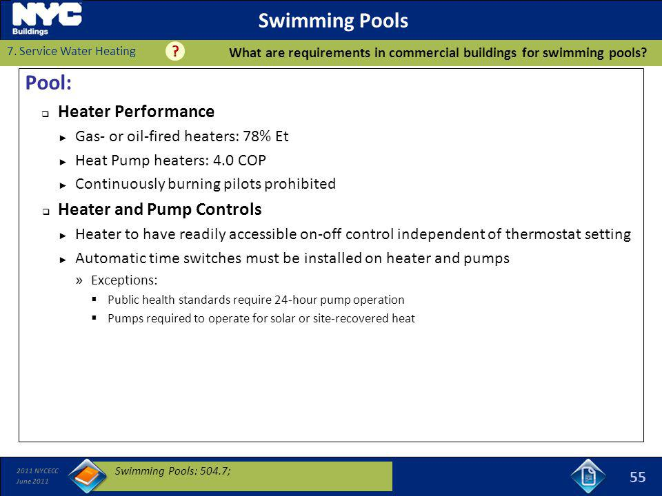 2011 NYCECC June 2011 Swimming Pools Pool: Heater Performance Gas- or oil-fired heaters: 78% Et Heat Pump heaters: 4.0 COP Continuously burning pilots