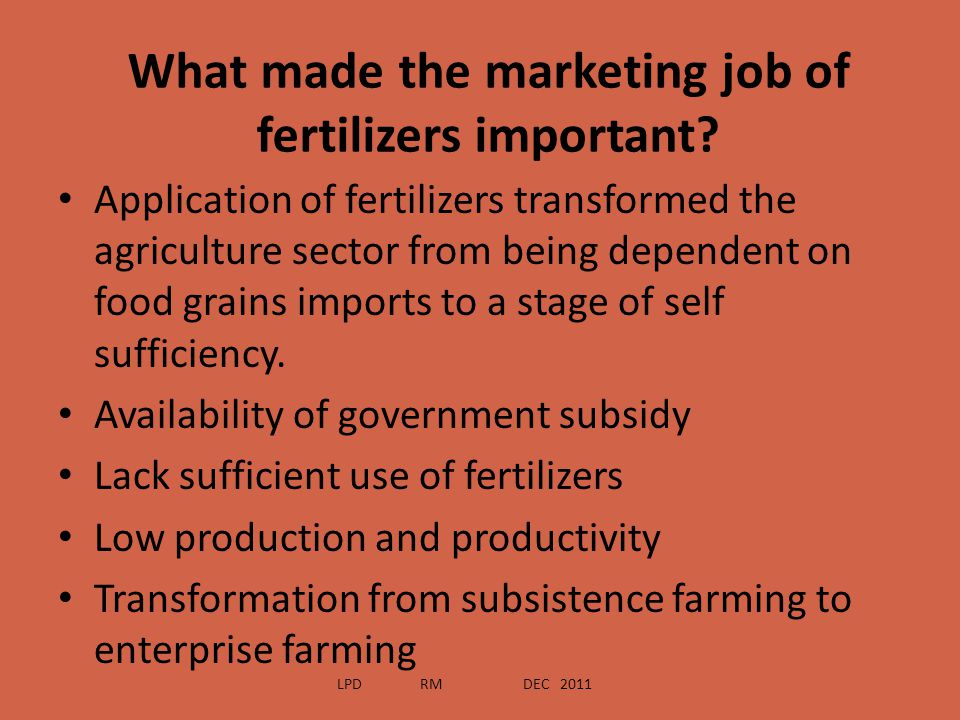 What made the marketing job of fertilizers important? Application of fertilizers transformed the agriculture sector from being dependent on food grain
