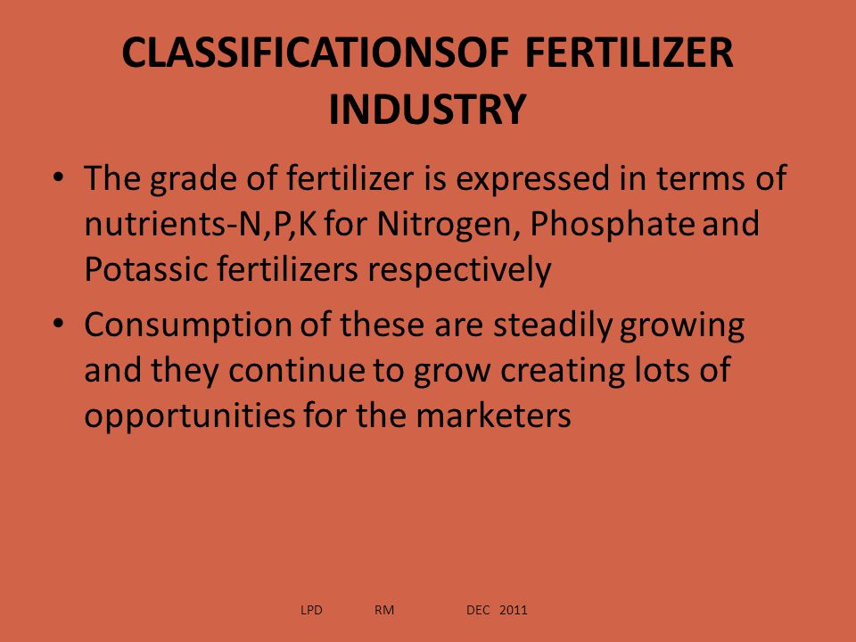CLASSIFICATIONSOF FERTILIZER INDUSTRY The grade of fertilizer is expressed in terms of nutrients-N,P,K for Nitrogen, Phosphate and Potassic fertilizer