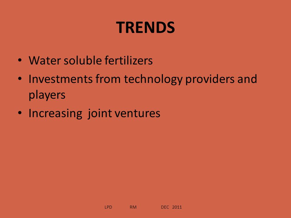 TRENDS Water soluble fertilizers Investments from technology providers and players Increasing joint ventures LPD RM DEC 2011