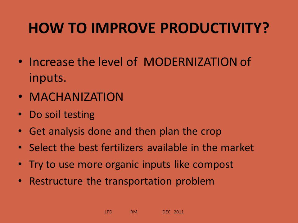 HOW TO IMPROVE PRODUCTIVITY? Increase the level of MODERNIZATION of inputs. MACHANIZATION Do soil testing Get analysis done and then plan the crop Sel