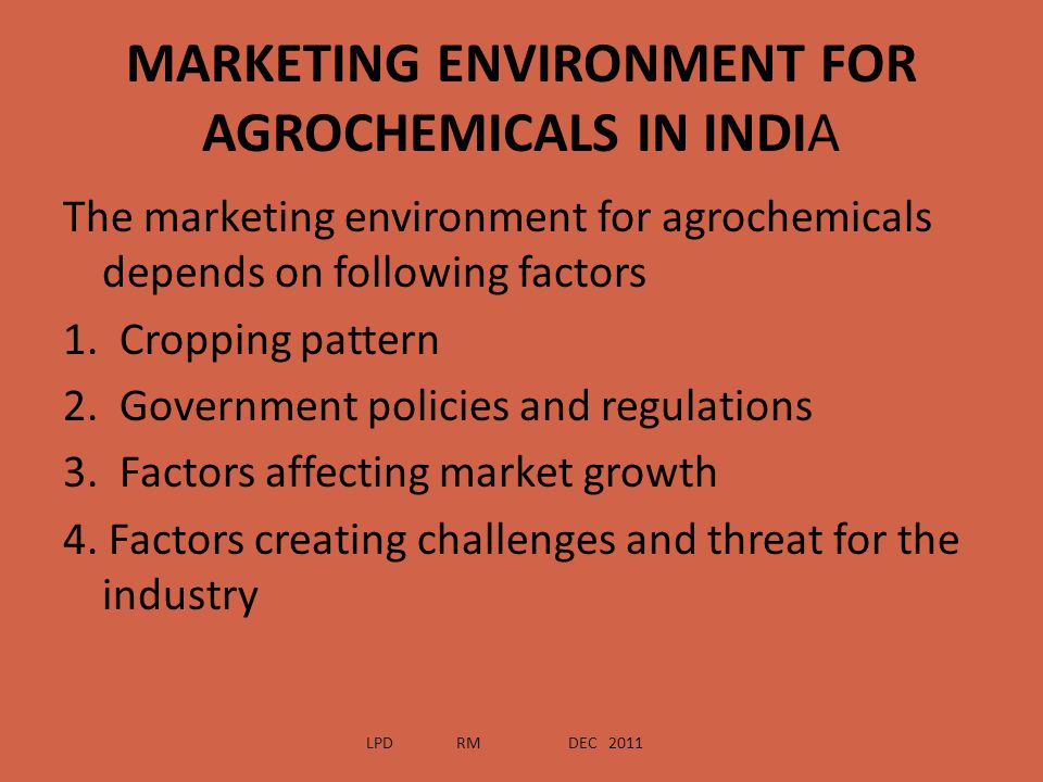 MARKETING ENVIRONMENT FOR AGROCHEMICALS IN INDIA The marketing environment for agrochemicals depends on following factors 1. Cropping pattern 2. Gover