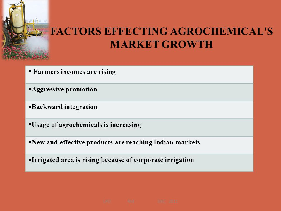 FACTORS EFFECTING AGROCHEMICAL'S MARKET GROWTH Farmers incomes are rising Aggressive promotion Backward integration Usage of agrochemicals is increasi
