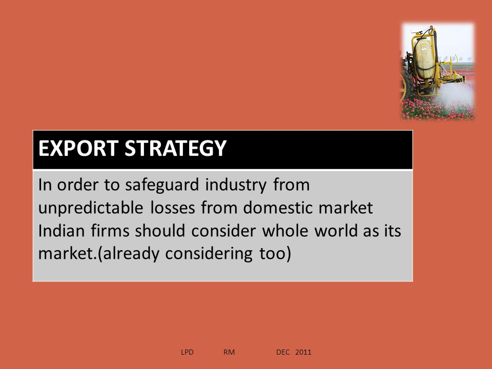 EXPORT STRATEGY In order to safeguard industry from unpredictable losses from domestic market Indian firms should consider whole world as its market.(