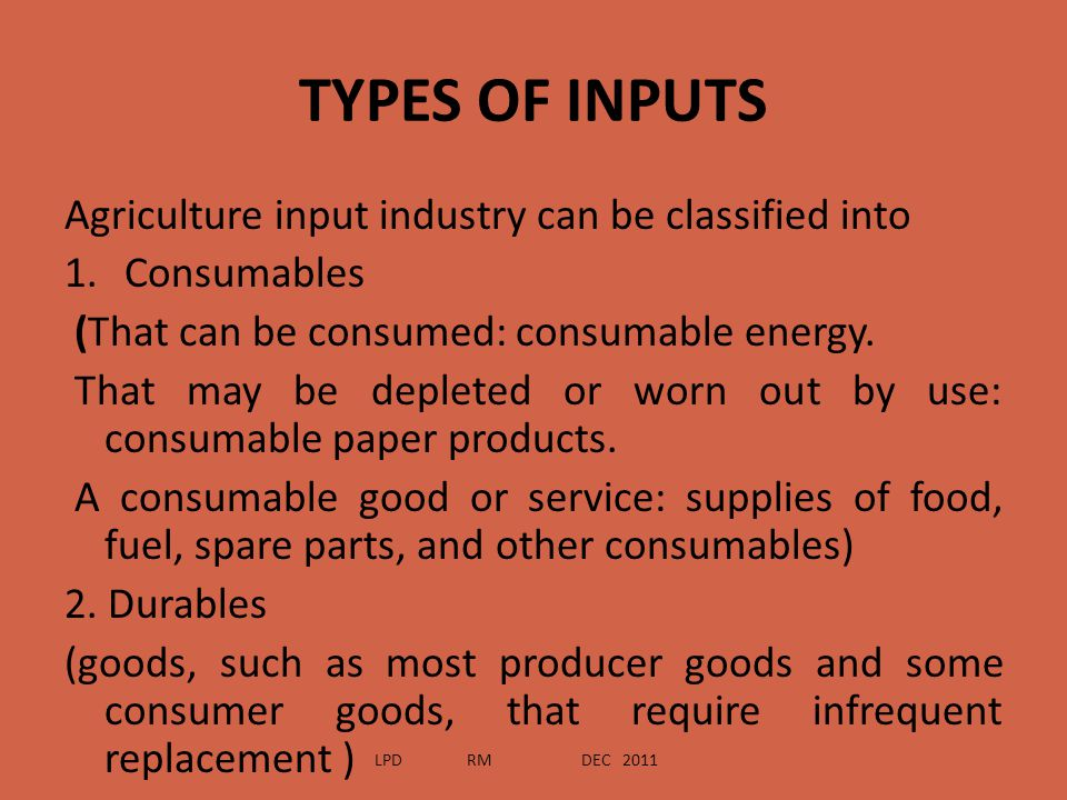 TYPES OF INPUTS Agriculture input industry can be classified into 1.Consumables (That can be consumed: consumable energy. That may be depleted or worn