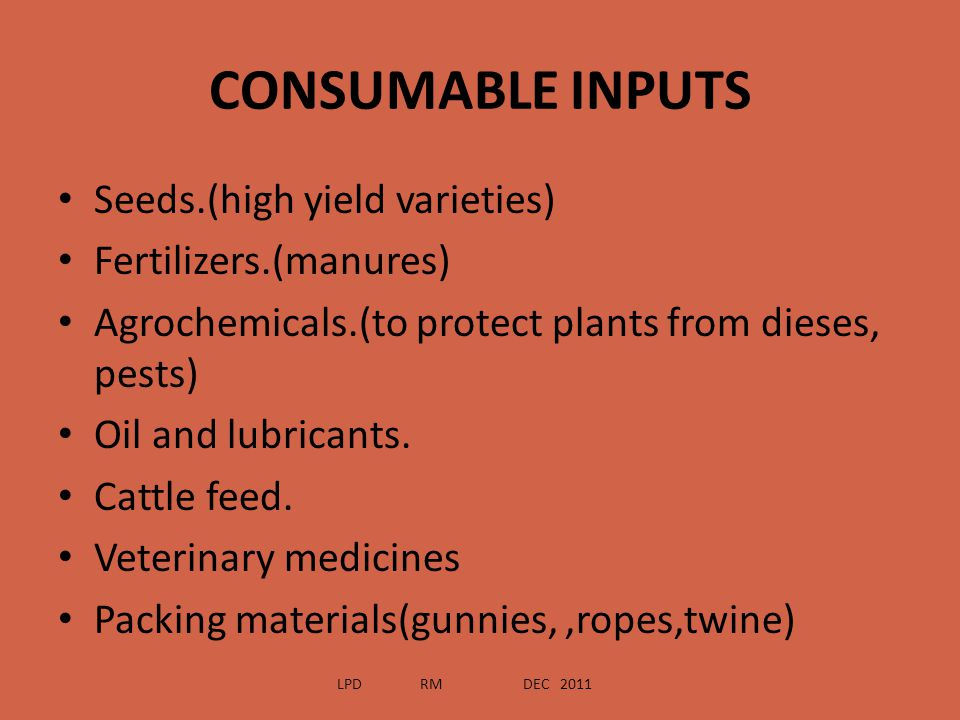 CONSUMABLE INPUTS Seeds.(high yield varieties) Fertilizers.(manures) Agrochemicals.(to protect plants from dieses, pests) Oil and lubricants. Cattle f