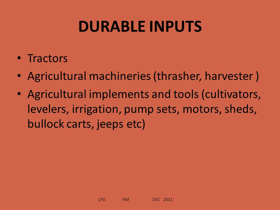 DURABLE INPUTS Tractors Agricultural machineries (thrasher, harvester ) Agricultural implements and tools (cultivators, levelers, irrigation, pump set