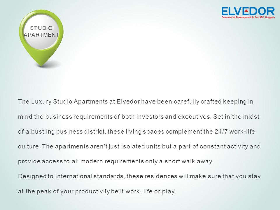 STUDIO APARTMENT The Luxury Studio Apartments at Elvedor have been carefully crafted keeping in mind the business requirements of both investors and executives.