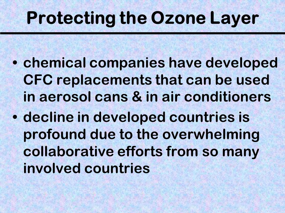 Protecting the Ozone Layer chemical companies have developed CFC replacements that can be used in aerosol cans & in air conditioners decline in develo