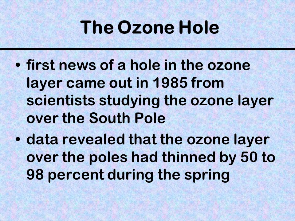 The Ozone Hole first news of a hole in the ozone layer came out in 1985 from scientists studying the ozone layer over the South Pole data revealed tha