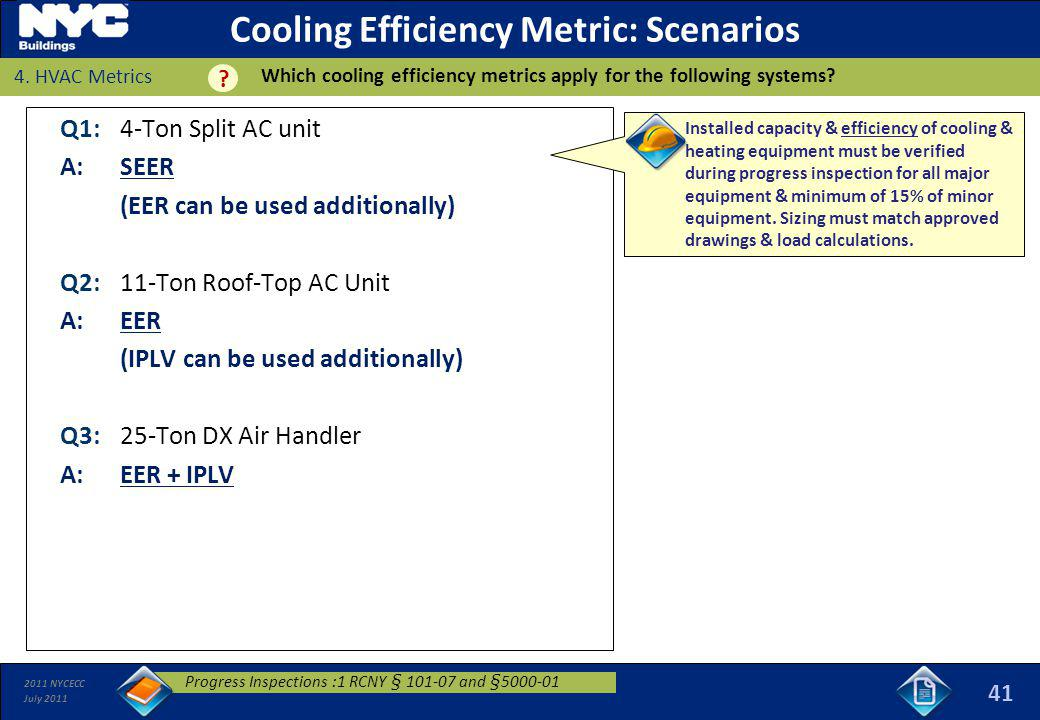 2011 NYCECC July 2011 Cooling Efficiency Metric: Scenarios Q1: 4-Ton Split AC unit A: SEER (EER can be used additionally) Q2: 11-Ton Roof-Top AC Unit