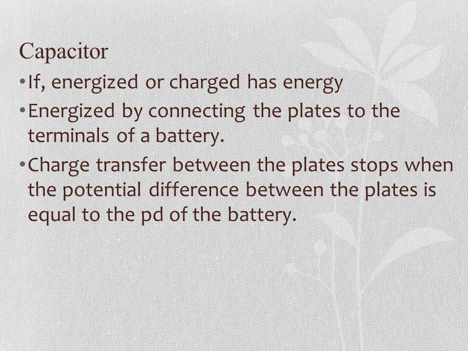 Capacitor If, energized or charged has energy Energized by connecting the plates to the terminals of a battery. Charge transfer between the plates sto