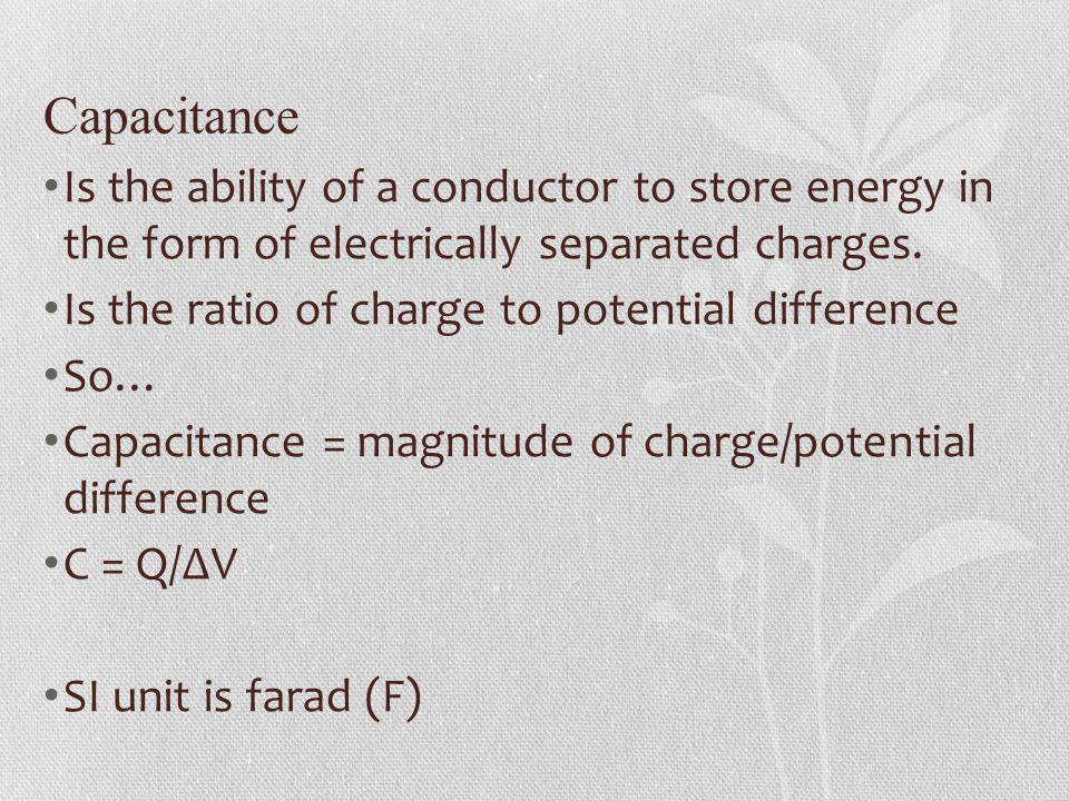 Capacitance Is the ability of a conductor to store energy in the form of electrically separated charges. Is the ratio of charge to potential differenc