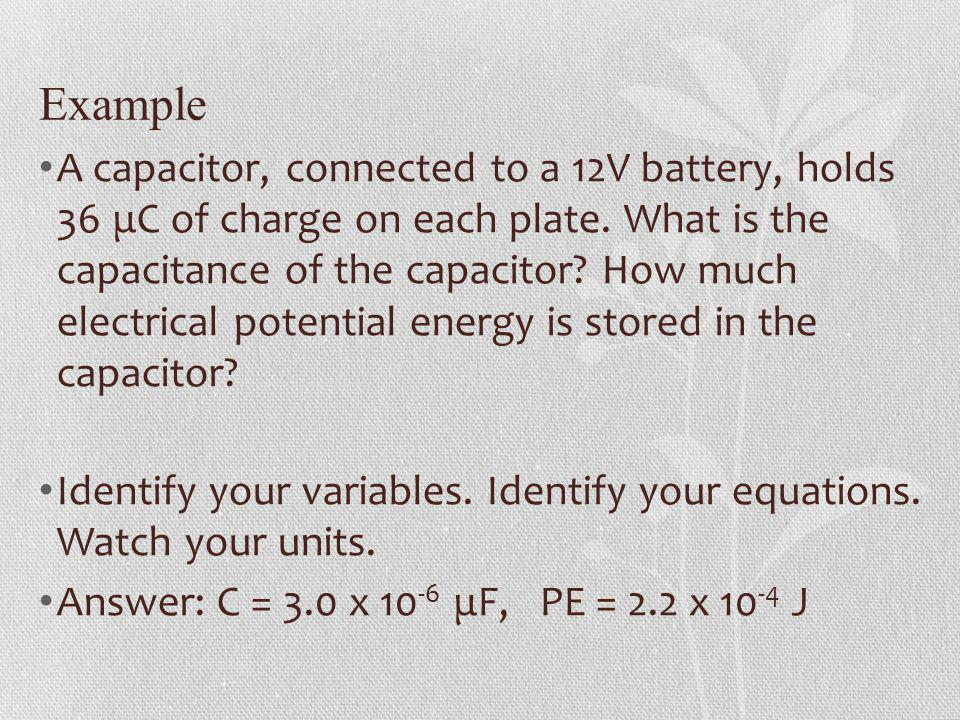 Example A capacitor, connected to a 12V battery, holds 36 μC of charge on each plate. What is the capacitance of the capacitor? How much electrical po