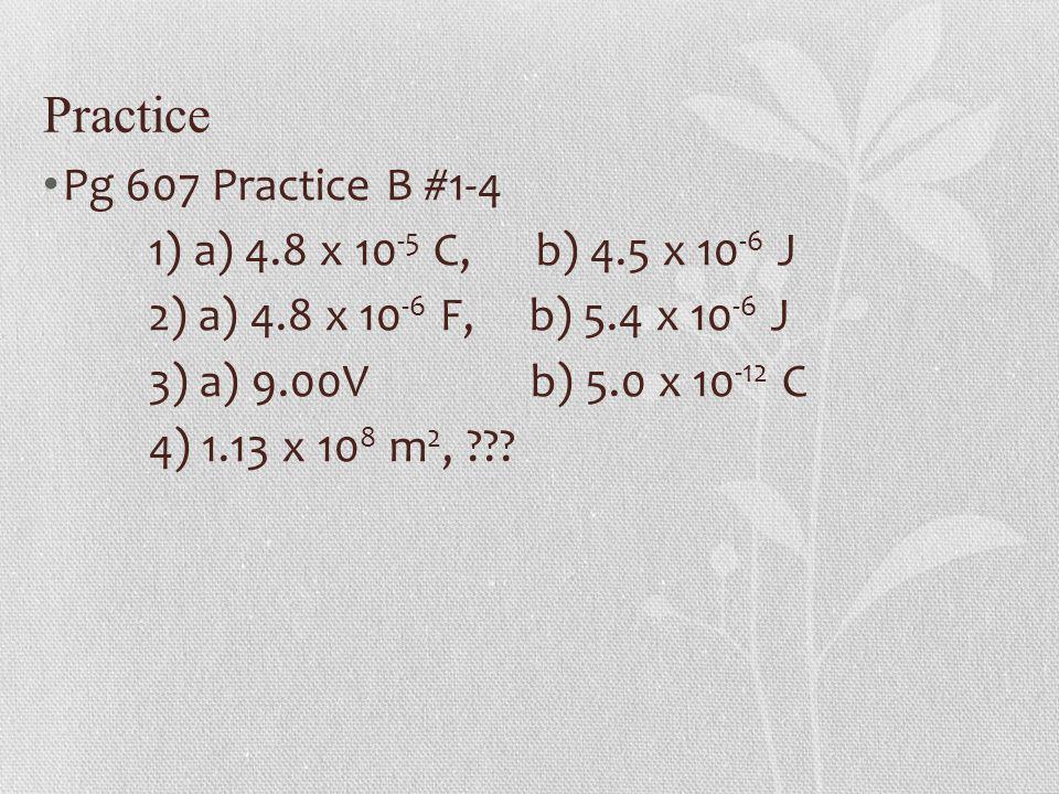 Practice Pg 607 Practice B #1-4 1) a) 4.8 x 10 -5 C, b) 4.5 x 10 -6 J 2) a) 4.8 x 10 -6 F, b) 5.4 x 10 -6 J 3) a) 9.00V b) 5.0 x 10 -12 C 4) 1.13 x 10