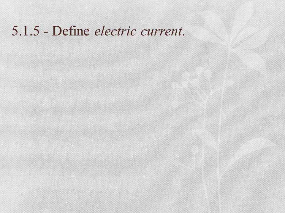 5.1.5 - Define electric current.