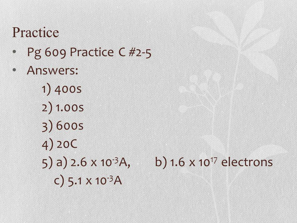 Practice Pg 609 Practice C #2-5 Answers: 1) 400s 2) 1.00s 3) 600s 4) 20C 5) a) 2.6 x 10 -3 A, b) 1.6 x 10 17 electrons c) 5.1 x 10 -3 A