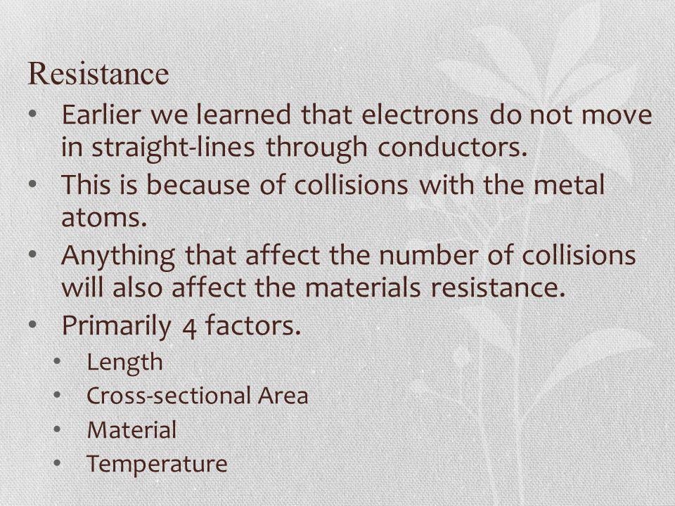Resistance Earlier we learned that electrons do not move in straight-lines through conductors. This is because of collisions with the metal atoms. Any
