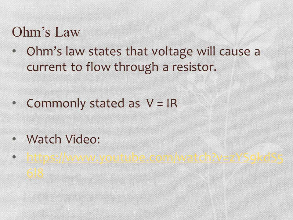 Ohms Law Ohms law states that voltage will cause a current to flow through a resistor. Commonly stated as V = IR Watch Video: https://www.youtube.com/