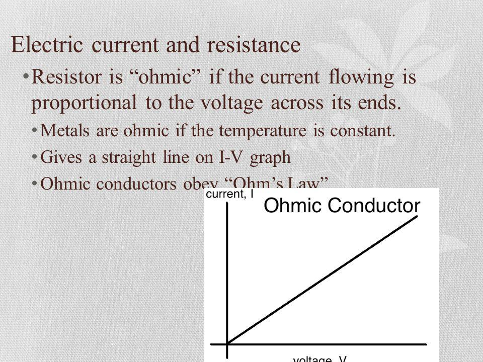 Electric current and resistance Resistor is ohmic if the current flowing is proportional to the voltage across its ends. Metals are ohmic if the tempe