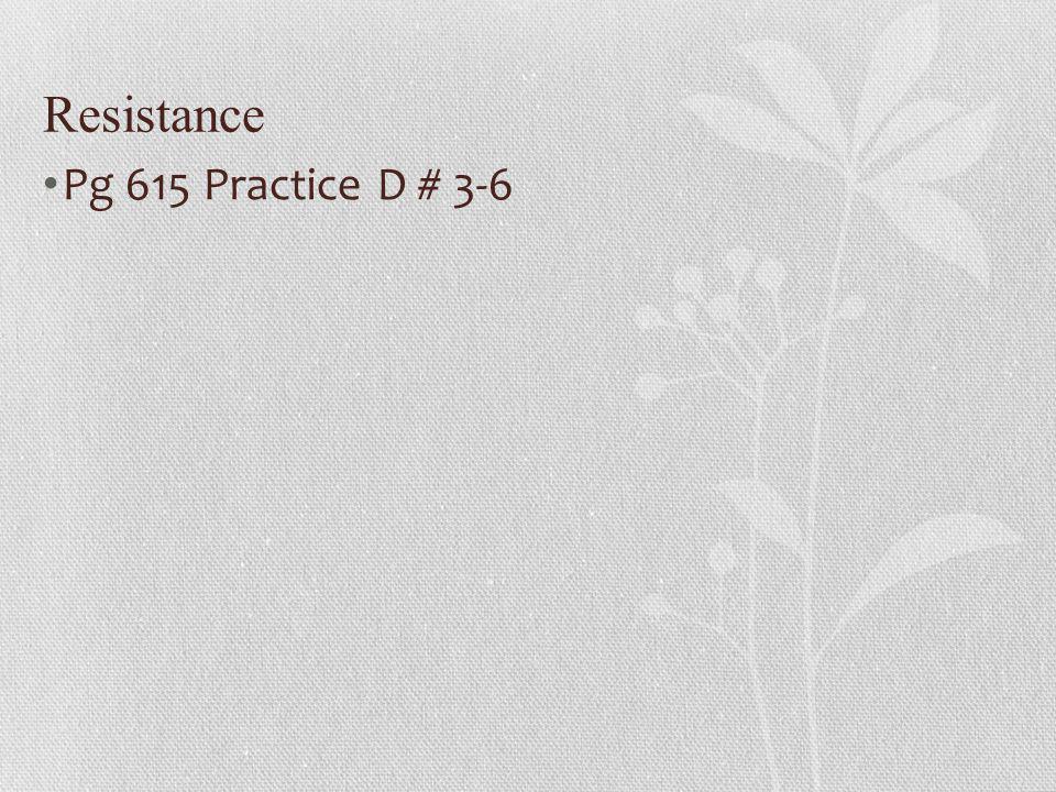 Resistance Pg 615 Practice D # 3-6