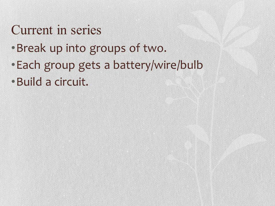 Current in series Break up into groups of two. Each group gets a battery/wire/bulb Build a circuit.