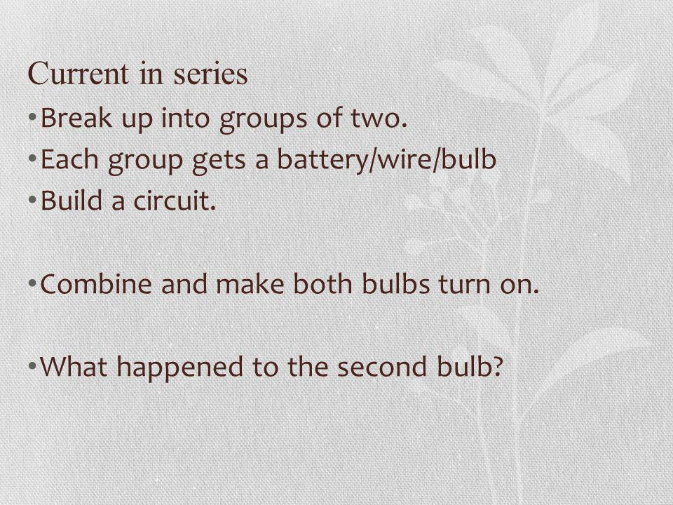 Current in series Break up into groups of two. Each group gets a battery/wire/bulb Build a circuit. Combine and make both bulbs turn on. What happened