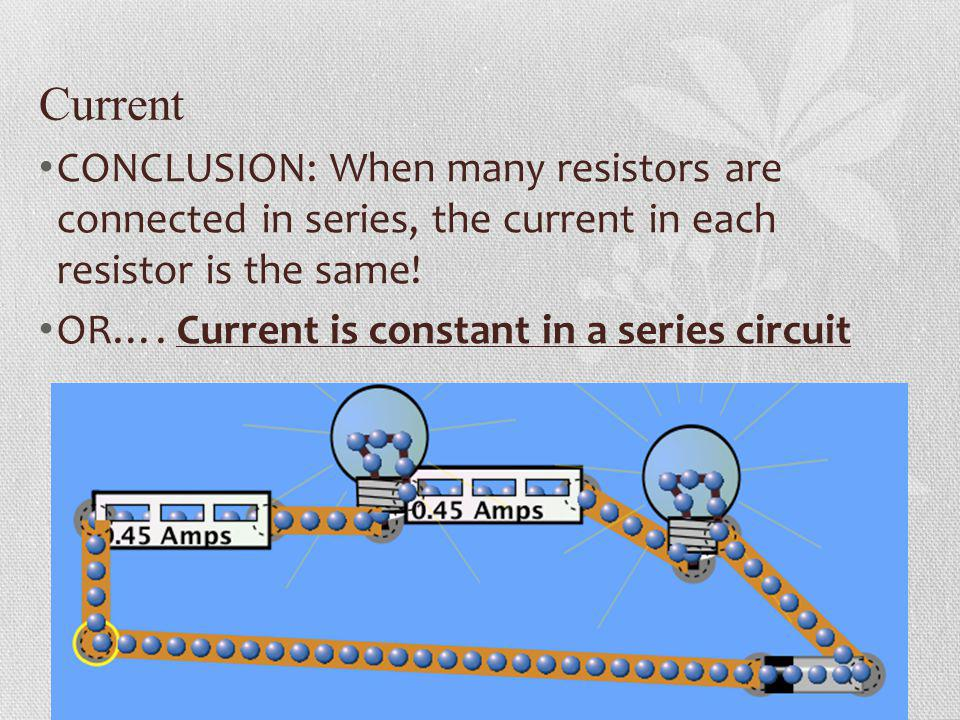 Current CONCLUSION: When many resistors are connected in series, the current in each resistor is the same! OR…. Current is constant in a series circui