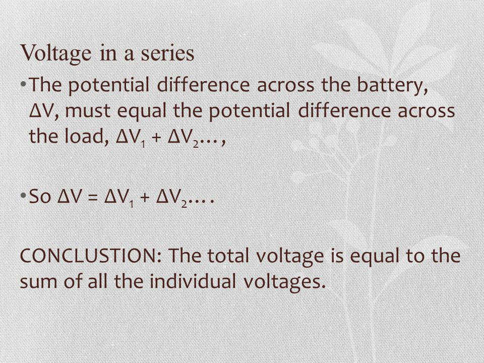 Voltage in a series The potential difference across the battery, V, must equal the potential difference across the load, V 1 + V 2 …, So V = V 1 + V 2