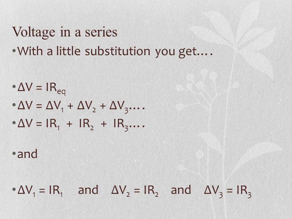 Voltage in a series With a little substitution you get…. V = IR eq V = V 1 + V 2 + V 3 …. V = IR 1 + IR 2 + IR 3 …. and V 1 = IR 1 and V 2 = IR 2 and