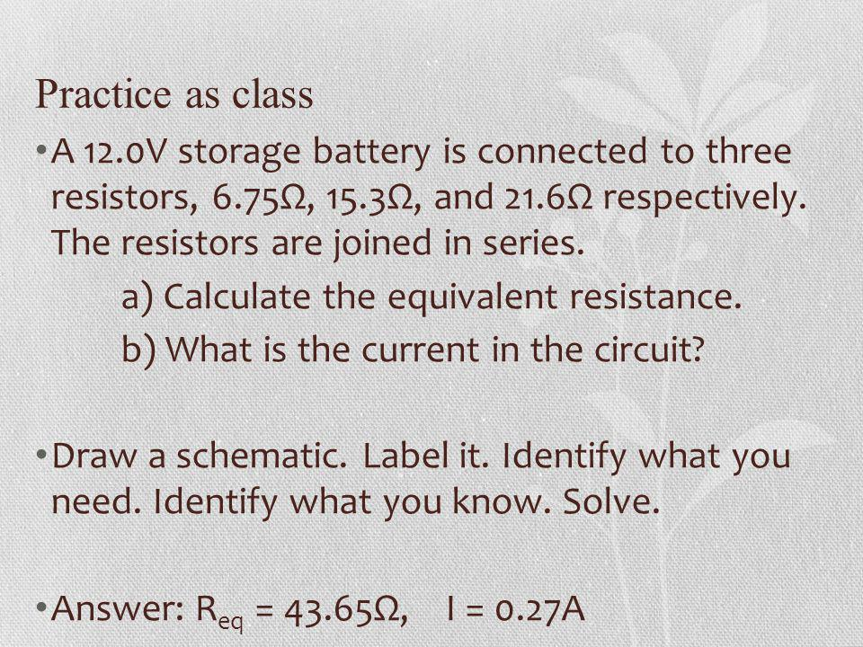 Practice as class A 12.0V storage battery is connected to three resistors, 6.75Ω, 15.3Ω, and 21.6Ω respectively. The resistors are joined in series. a