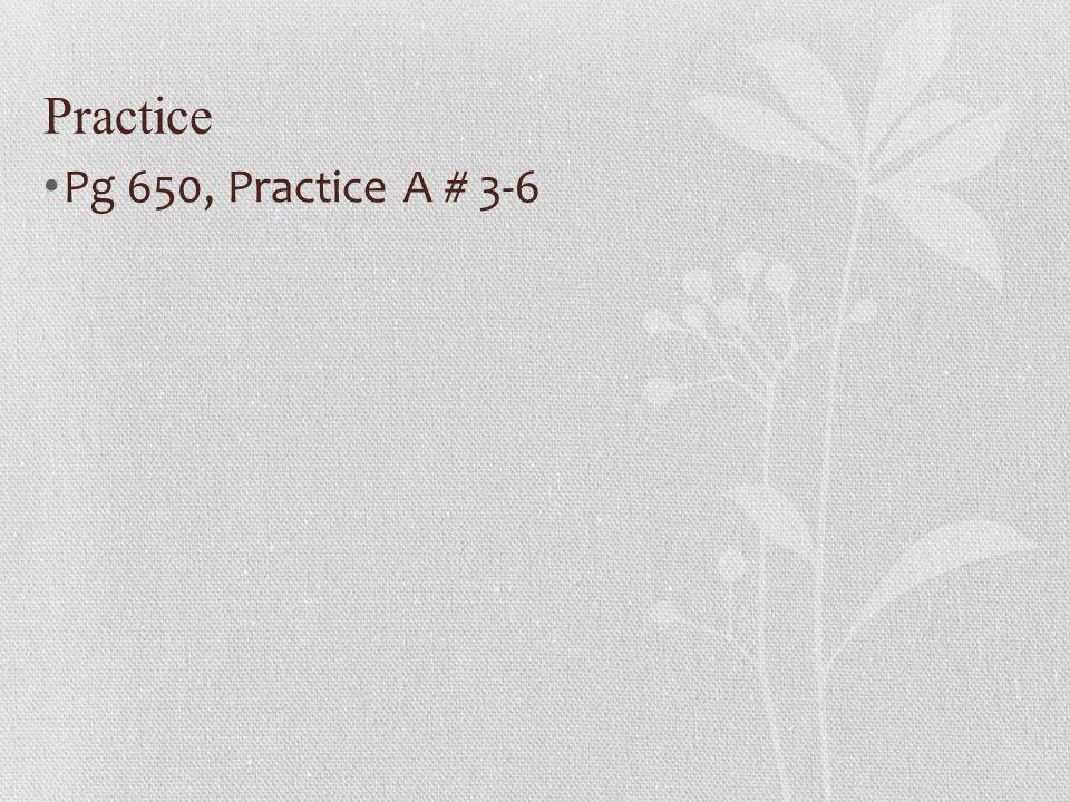 Practice Pg 650, Practice A # 3-6