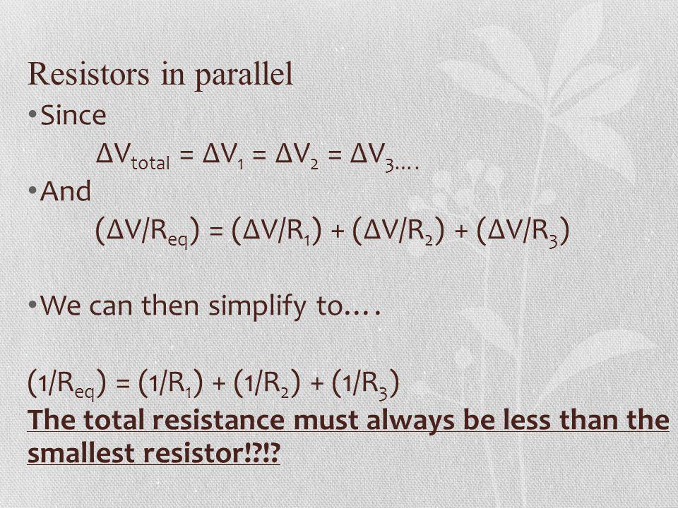 Resistors in parallel Since V total = V 1 = V 2 = V 3…. And (V/R eq ) = (V/R 1 ) + (V/R 2 ) + (V/R 3 ) We can then simplify to…. (1/R eq ) = (1/R 1 )