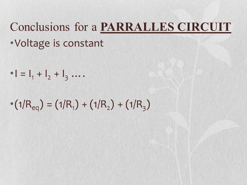 Conclusions for a PARRALLES CIRCUIT Voltage is constant I = I 1 + I 2 + I 3 …. (1/R eq ) = (1/R 1 ) + (1/R 2 ) + (1/R 3 )