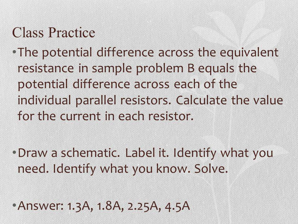 Class Practice The potential difference across the equivalent resistance in sample problem B equals the potential difference across each of the indivi