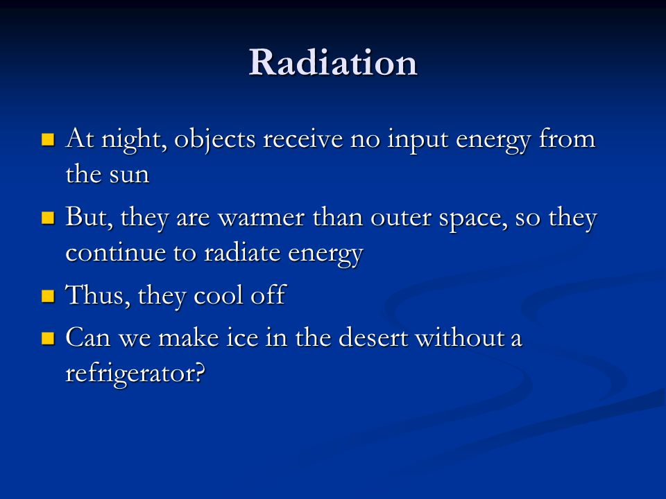 Radiation At night, objects receive no input energy from the sun At night, objects receive no input energy from the sun But, they are warmer than oute