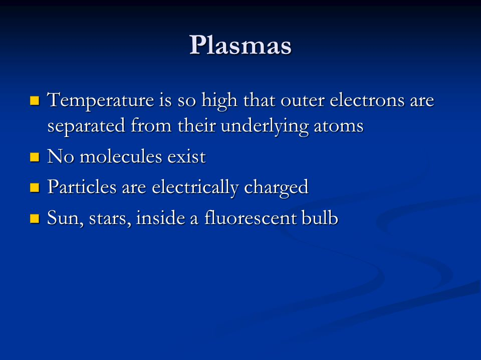 Plasmas Temperature is so high that outer electrons are separated from their underlying atoms Temperature is so high that outer electrons are separate