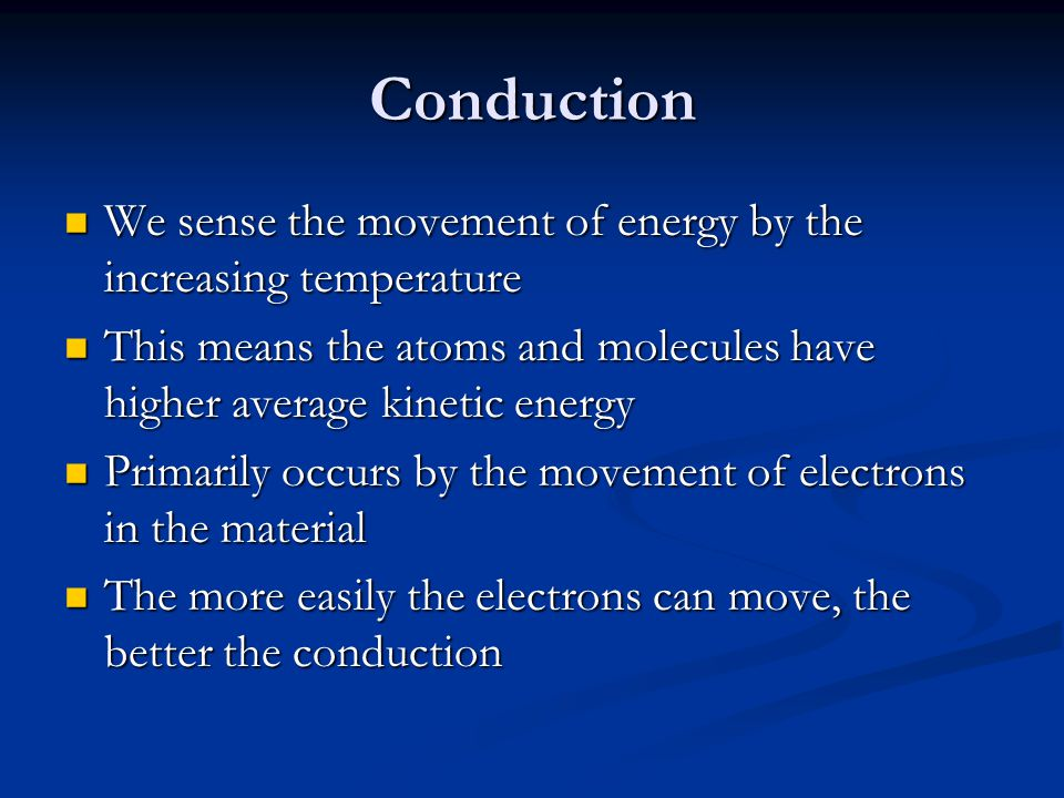 Conduction We sense the movement of energy by the increasing temperature We sense the movement of energy by the increasing temperature This means the