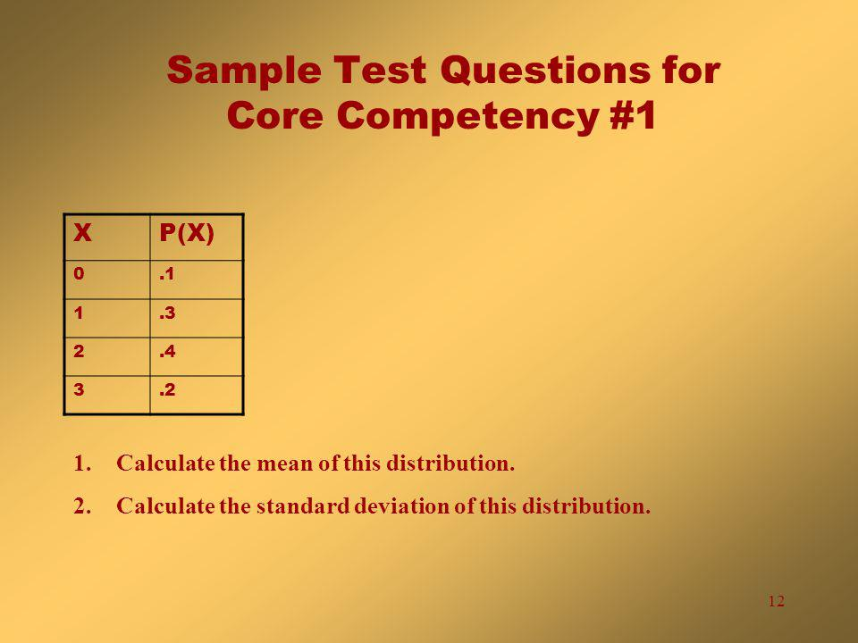 12 Sample Test Questions for Core Competency #1 XP(X) 0.1 1.3 2.4 3.2 1.Calculate the mean of this distribution.