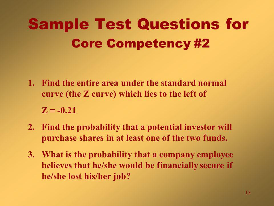 13 Sample Test Questions for Core Competency #2 1.Find the entire area under the standard normal curve (the Z curve) which lies to the left of Z = -0.21 2.Find the probability that a potential investor will purchase shares in at least one of the two funds.