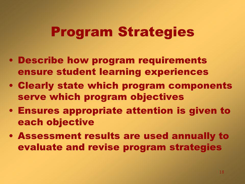 18 Program Strategies Describe how program requirements ensure student learning experiences Clearly state which program components serve which program objectives Ensures appropriate attention is given to each objective Assessment results are used annually to evaluate and revise program strategies