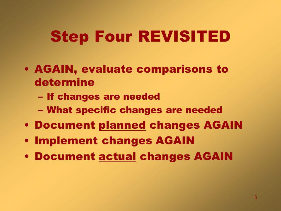 8 Step Four REVISITED AGAIN, evaluate comparisons to determine –If changes are needed –What specific changes are needed Document planned changes AGAIN Implement changes AGAIN Document actual changes AGAIN