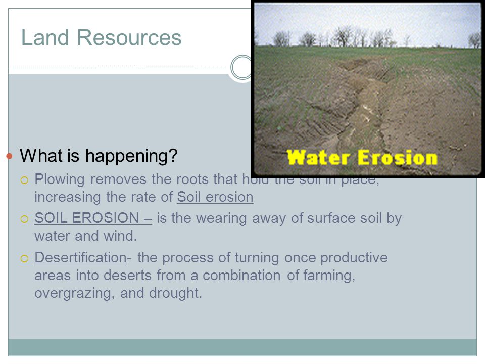 Land Resources What is happening? Plowing removes the roots that hold the soil in place, increasing the rate of Soil erosion SOIL EROSION – is the wea