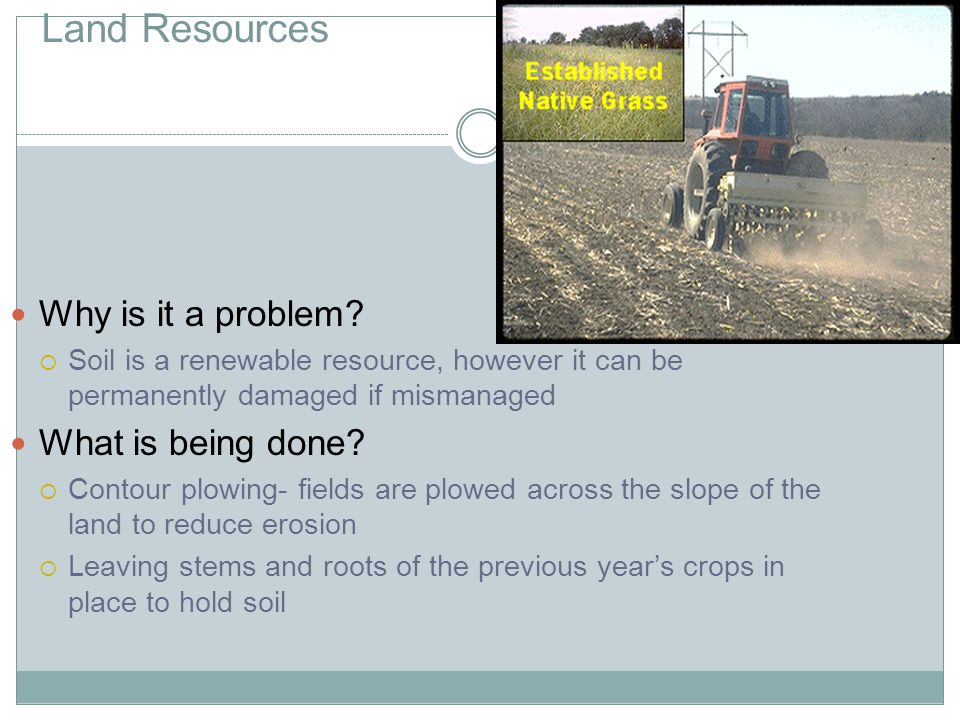 Land Resources Why is it a problem? Soil is a renewable resource, however it can be permanently damaged if mismanaged What is being done? Contour plow