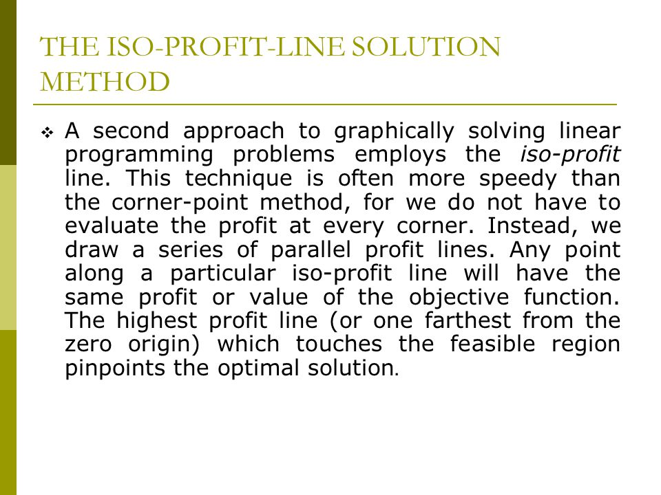 THE ISO-PROFIT-LINE SOLUTION METHOD A second approach to graphically solving linear programming problems employs the iso-profit line. This technique i