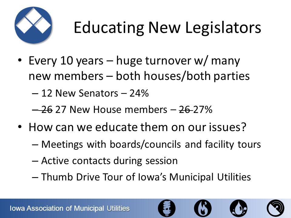 Utilities Iowa Association of Municipal Utilities Educating New Legislators Every 10 years – huge turnover w/ many new members – both houses/both part